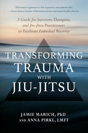 Transforming Trauma with Jiu-Jitsu by Jamie Marich, PhD and Anna Pirkl, LMFT