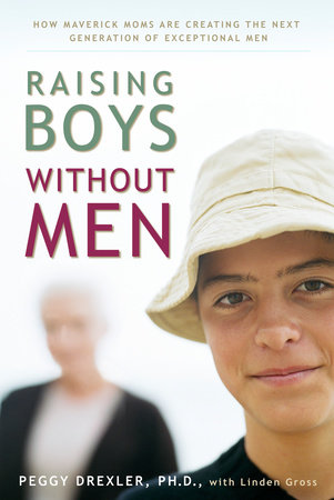 Raising Boys without Men by Dr. Peggy Drexler and Linden Gross