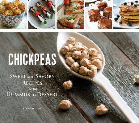 Chickpeas: Sweet and Savory Recipes from Hummus to Dessert by Einat Mazor