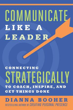 Communicate Like a Leader by Dianna Booher | PenguinRandomHouse com: Books