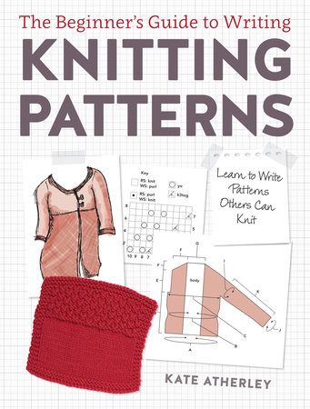 The Beginner's Guide to Writing Knitting Patterns by Kate Atherley