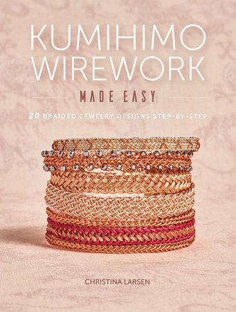 Kumihimo Wirework Made Easy by Christina Larsen