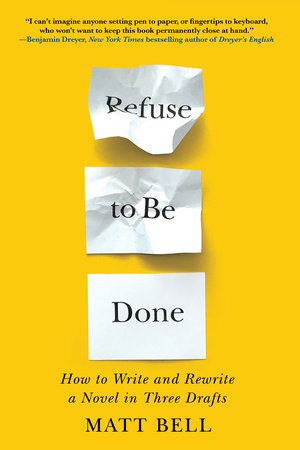 Refuse to Be Done: How to Write and Rewrite a Novel in Three Drafts by Matt Bell