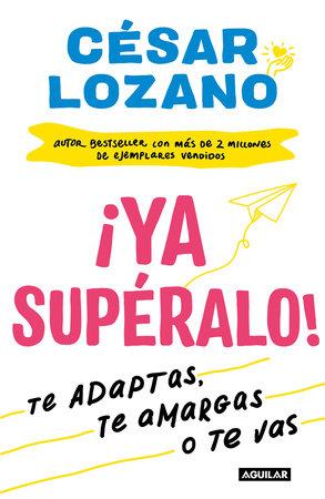 ¡Ya supéralo! / Get Over It, Already! by Cesar Lozano