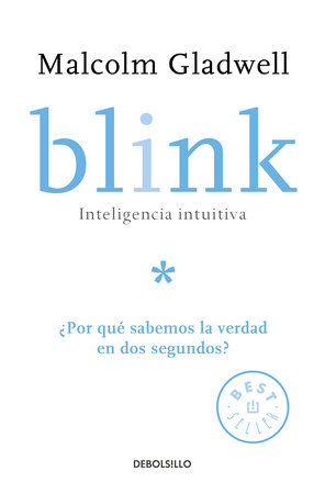Blink: Inteligencia intuitiva: ¿Por qué sabemos la verdad en dos segundos? / Blink: The Power of Thinking Without Thinking by Malcolm Gladwell