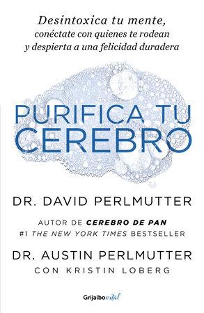 Purifica tu cerebro: Desintoxica tu mente para tener claridad mental, lograr relaciones profundas y alcanzar la felicidad duradera / Brain Wash : Detox Your by David Perlmutter and Austin Perlmutter