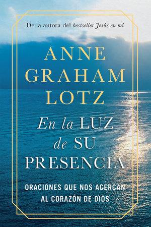En la luz de Su presencia:Oraciones que nos acercan al corazón de Dios/The Light of His Presence: Prayers to Draw You Near to the Heart of God by Anne Graham Lotz