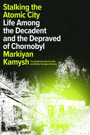 Stalking the Atomic City by Markiyan Kamysh
