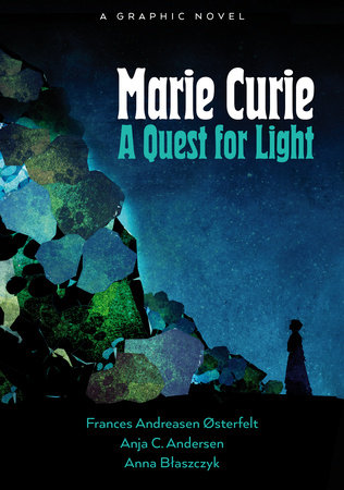 Marie Curie: A Quest For Light by Frances Andreasen Østerfelt and Anja Cetti Andersen
