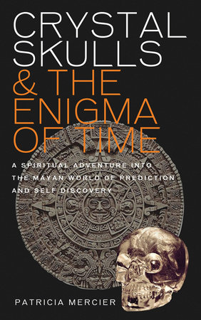 Crystal Skulls and the Enigma of Time by Patricia Mercier