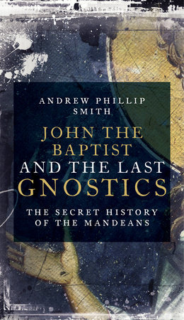 John the Baptist and the Last Gnostics by Andrew Philip Smith