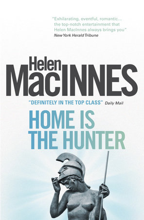 Home is the Hunter: A Comedy in Two Acts by Helen Macinnes