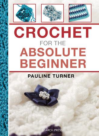 Crochet for the Absolute Beginner by Pauline Turner