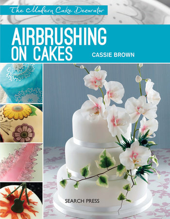 Modern Cake Decorator: Airbrushing on Cakes by Cassie Brown