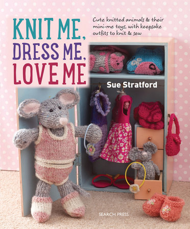 Knit Me, Dress Me, Love Me by Sue Stratford