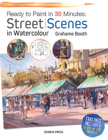 Ready to Paint in 30 Minutes: Street Scenes in Watercolour by Grahame Booth