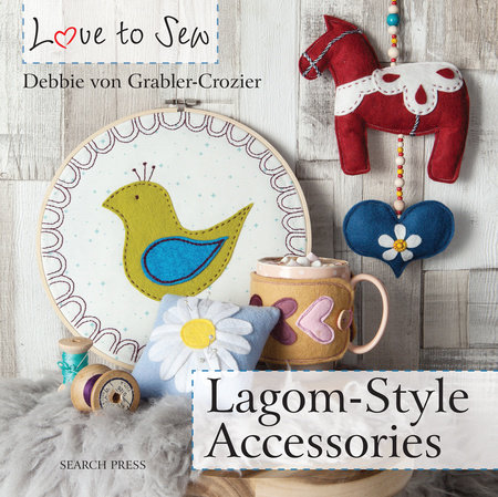 Love to Sew: Lagom-Style Accessories by Debbie Von Grabler-Crozier