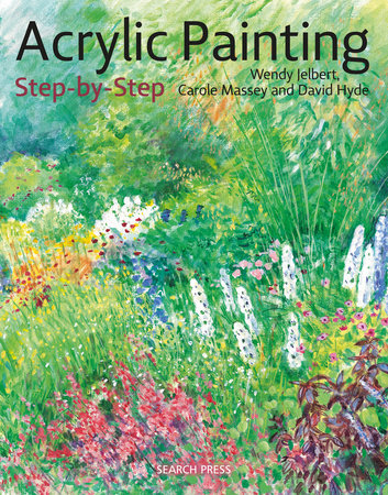 Acrylic Painting Step-by-Step by Wendy Jelbert, Carol Massey and David Hyde