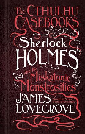The Cthulhu Casebooks - Sherlock Holmes and the Miskatonic Monstrosities by James Lovegrove