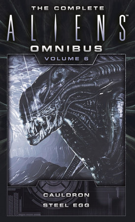 The Complete Aliens Omnibus: Volume Six (Cauldron, Steel Egg) by Diane Carey and John Shirley