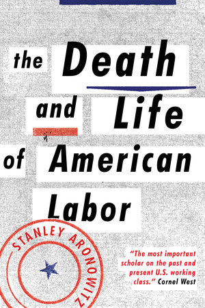 The Death and Life of American Labor by Stanley Aronowitz
