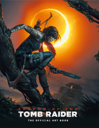 Shadow of the Tomb Raider The Official Art Book by Paul Davies and Martin Dubeau