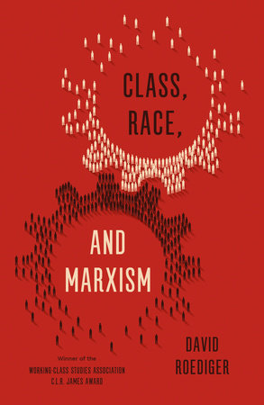 Class, Race, and Marxism by David R. Roediger