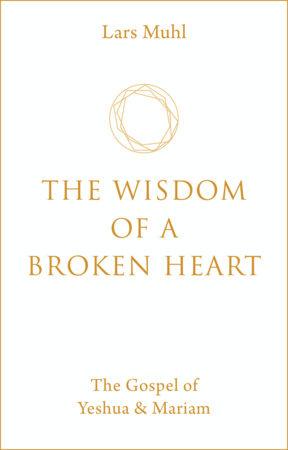 The Wisdom of a Broken Heart by Lars Muhl