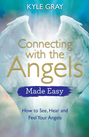 Connecting with the Angels Made Easy by Kyle Gray