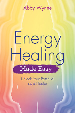 Energy Healing Made Easy by Abby Wynne