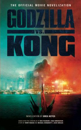 Godzilla vs. Kong: The Official Movie Novelization by Greg Keyes