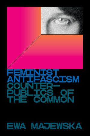 Feminist Antifascism by Ewa Majewska