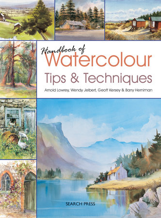 Handbook of Watercolour Tips & Techniques by Arnold Lowrey, Wendy Jelbert, Geoff Kersey and Barry Herniman