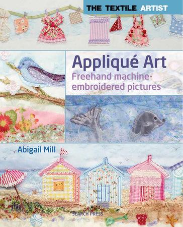 Textile Artist: Applique Art, The by Abigail Mill