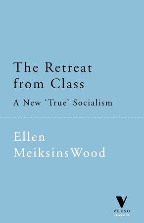 The Retreat From Class by Ellen Meiksins Wood
