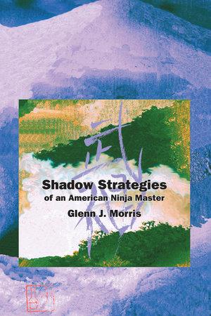 Shadow Strategies of an American Ninja Master by Glenn J. Morris