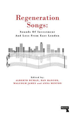 Regeneration Songs by Anna Minton, Alberto Duman, Malcolm James and Dan Hancox