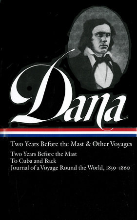 Richard Henry Dana Jr.: Two Years Before the Mast & Other Voyages (LOA #161) by Richard Henry Dana, Jr.