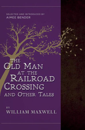 The Old Man at the Railroad Crossing and Other Tales by William Maxwell