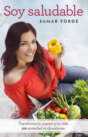 Soy saludable. Transforma tu cuerpo y tu vida sin ansiedad ni obsesiones / I Am Healthy by Samar Yorde