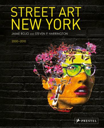Street Art New York 2000-2010 by Jaime Rojo and Steven P. Harrington