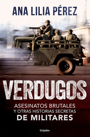 Verdugos. Asesinatos brutales y otras historias secretas de militares / Executio ners: Brutal Murders and Other Secret Stories from the Military by Ana Lilia Perez