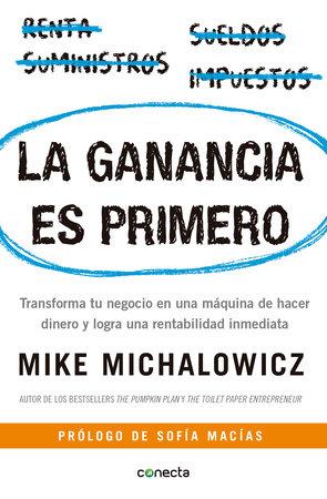 La ganancia es primero: Transforma tu negocio en una máquina de hacer dinero y logra una rentabilidad inmediata / Profit First by Mike Michalowicz