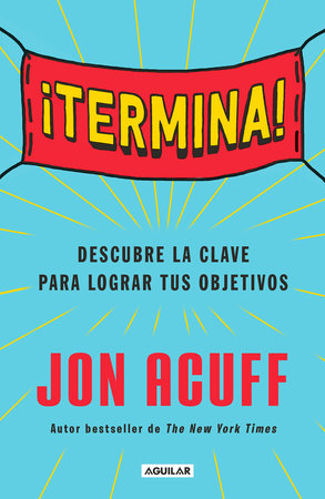 ¡Termina!: Regálate el Don de hacer las cosas / Finish: Give Yourself the Gift  of Done by Jon Acuff