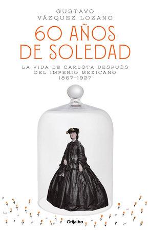 60 años de soledad: La vida de Carlota después del Imperio Mexicano / Carlota, Empress of Mexico: A Novel by Gustavo Vazquez