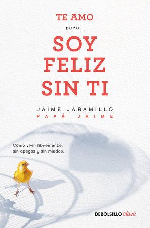 Te amo…pero soy feliz sin ti. Como vivir libremente sin apegos y sin miedos / I Love You…But I'm Happy Without You by Jaime Jaramillo