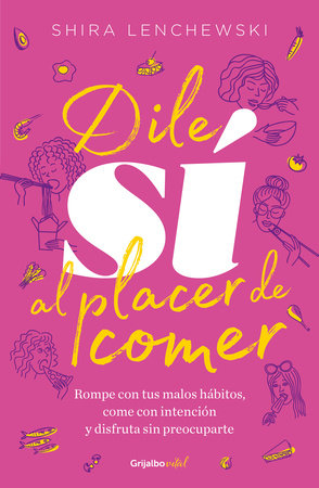 Dile sí al placer de comer / The Food Therapist: Break Bad Habits, Eat with Intention, and Indulge Without Worry by Shira Lenchewski