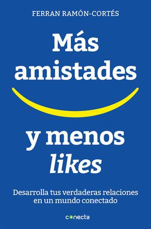 Más amistades y menos likes: Desarrolla tus verdaderas relaciones en un mundo conectado / More Friends and Fewer Likes by Ferran Ramon Cortes