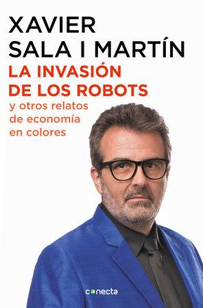 La invasión de los robots y otros relatos de economía / The Invasion of Robots and Other Economic Tales of Economics by Xavier Sala I Martin