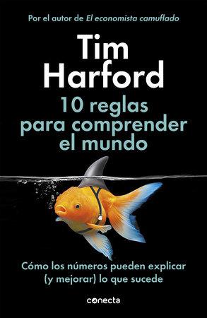 10 Reglas para comprender el mundo: Cómo los números pueden explicar (y mejorar) lo que sucede / How to Make the World Add Up by Tim Harford